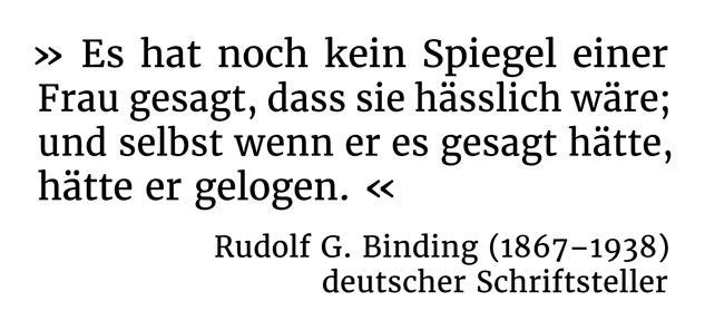Es hat noch kein Spiegel einer Frau gesagt, dass sie hässlich wäre; und selbst wenn er es gesagt hätte, hätte er gelogen. - Rudolf G. Binding (1867-1938) - deutscher Schriftsteller