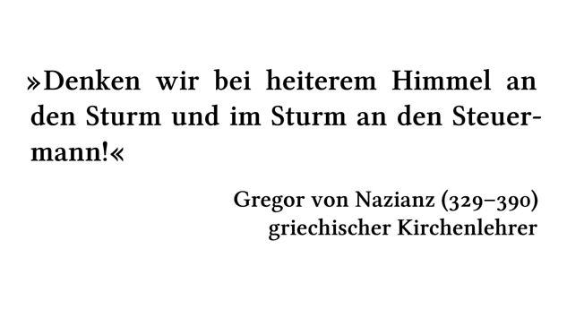Denken wir bei heiterem Himmel an den Sturm und im Sturm an den Steuermann! - Gregor von Nazianz (329-390) - griechischer Kirchenlehrer