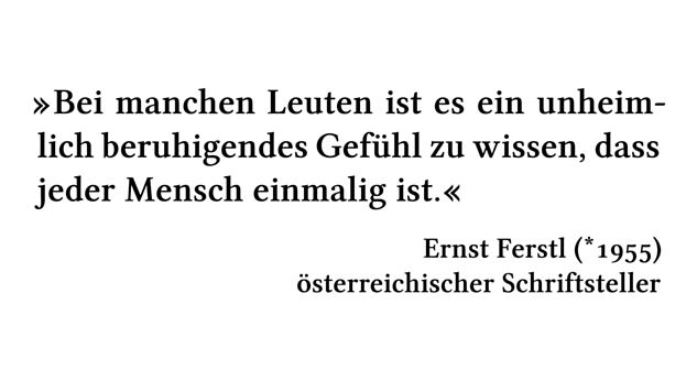 Bei manchen Leuten ist es ein unheimlich beruhigendes Gefühl zu wissen, dass jeder Mensch einmalig ist. - Ernst Ferstl (*1955) - österreichischer Schriftsteller