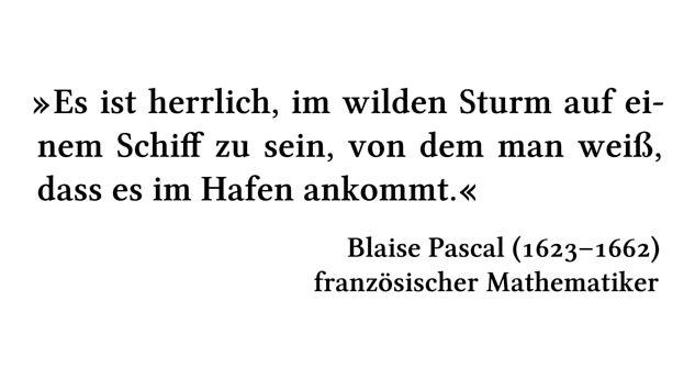 Es ist herrlich, im wilden Sturm auf einem Schiff zu sein, von dem man weiß, dass es im Hafen ankommt. - Blaise Pascal (1623-1662) - französischer Mathematiker