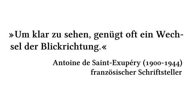 Um klar zu sehen, genügt oft ein Wechsel der Blickrichtung. - Antoine de Saint-Exupéry (1900-1944) - französischer Schriftsteller