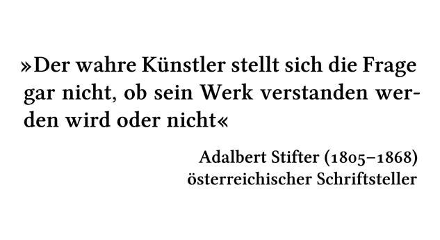 Der wahre Künstler stellt sich die Frage gar nicht, ob sein Werk verstanden werden wird oder nicht - Adalbert Stifter (1805-1868) - österreichischer Schriftsteller