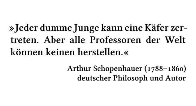 Jeder dumme Junge kann eine Käfer zertreten. Aber alle Professoren der Welt können keinen herstellen. - Arthur Schopenhauer (1788-1860) - deutscher Philosoph und Autor