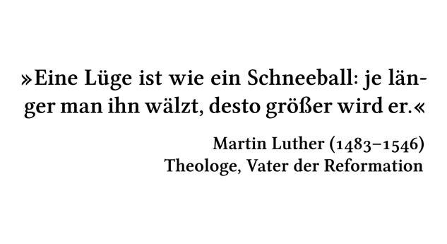 Eine Lüge ist wie ein Schneeball: je länger man ihn wälzt, desto größer wird er. - Martin Luther (1483-1546) - Theologe, Vater der Reformation