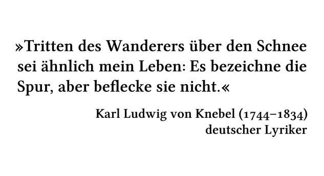 Tritten des Wanderers über den Schnee sei ähnlich mein Leben: Es bezeichne die Spur, aber beflecke sie nicht. - Karl Ludwig von Knebel (1744-1834) - deutscher Lyriker