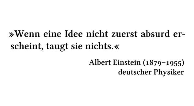 Wenn eine Idee nicht zuerst absurd erscheint, taugt sie nichts. - Albert Einstein (1879-1955) - deutscher Physiker