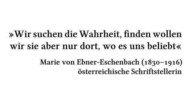 Wir suchen die Wahrheit, finden wollen wir sie aber nur dort, wo es uns beliebt - Marie von Ebner-Eschenbach (1830-1916) - österreichische Schriftstellerin