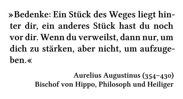 Bedenke: Ein Stück des Weges liegt hinter dir, ein anderes Stück hast du noch vor dir. Wenn du verweilst, dann nur, um dich zu stärken, aber nicht, um aufzugeben. - Aurelius Augustinus (354-430) - Bischof von Hippo, Philosoph und Heiliger