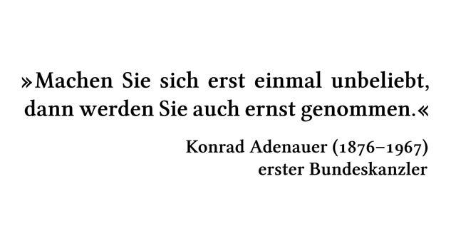 Machen Sie sich erst einmal unbeliebt, dann werden Sie auch ernst genommen. - Konrad Adenauer (1876-1967) - erster Bundeskanzler