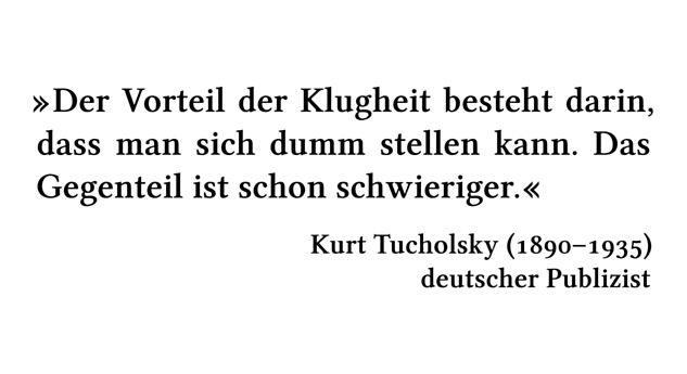 Der Vorteil der Klugheit besteht darin, dass man sich dumm stellen kann. Das Gegenteil ist schon schwieriger. - Kurt Tucholsky (1890-1935) - deutscher Publizist