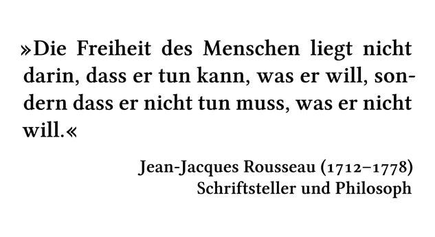Die Freiheit des Menschen liegt nicht darin, dass er tun kann, was er will, sondern dass er nicht tun muss, was er nicht will. - Jean-Jacques Rousseau (1712-1778) - Schriftsteller und Philosoph