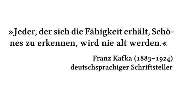 Jeder, der sich die Fähigkeit erhält, Schönes zu erkennen, wird nie alt werden. - Franz Kafka (1883-1924) - deutschsprachiger Schriftsteller