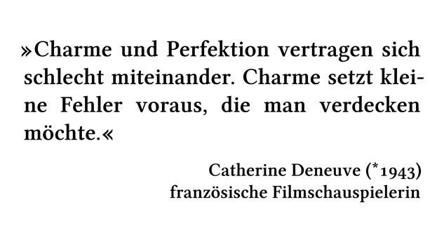 Charme und Perfektion vertragen sich schlecht miteinander. Charme setzt kleine Fehler voraus, die man verdecken möchte. - Catherine Deneuve (*1943) - französische Filmschauspielerin