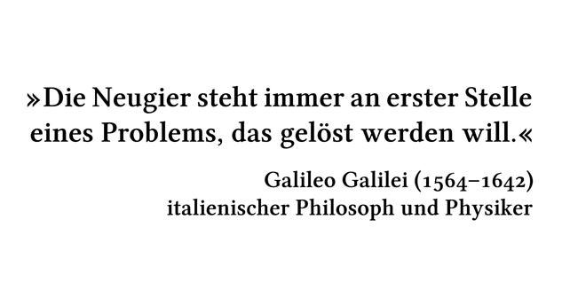 Die Neugier steht immer an erster Stelle eines Problems, das gelöst werden will. - Galileo Galilei (1564-1642) - italienischer Philosoph und Physiker