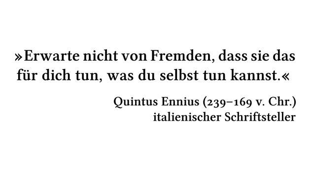 Erwarte nicht von Fremden, dass sie das für dich tun, was du selbst tun kannst. - Quintus Ennius (239-169 v. Chr.) - italienischer Schriftsteller
