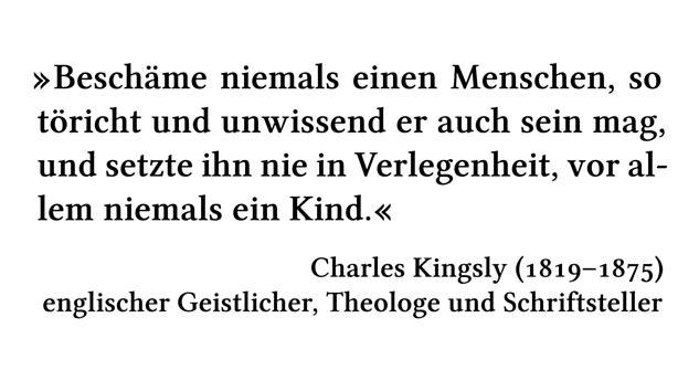 Beschäme niemals einen Menschen, so töricht und unwissend er auch sein mag, und setzte ihn nie in Verlegenheit, vor allem niemals ein Kind. - Charles Kingsly (1819-1875) - englischer Geistlicher, Theologe und Schriftsteller