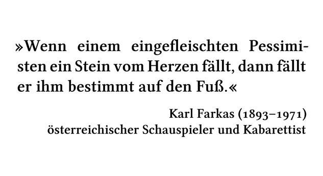 Wenn einem eingefleischten Pessimisten ein Stein vom Herzen fällt, dann fällt er ihm bestimmt auf den Fuß. - Karl Farkas (1893-1971) - österreichischer Schauspieler und Kabarettist