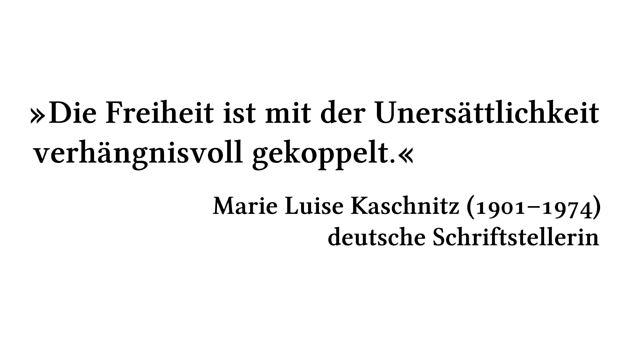 Die Freiheit ist mit der Unersättlichkeit verhängnisvoll gekoppelt. - Marie Luise Kaschnitz (1901-1974) - deutsche Schriftstellerin