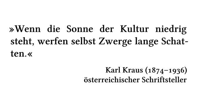 Wenn die Sonne der Kultur niedrig steht, werfen selbst Zwerge lange Schatten. - Karl Kraus (1874-1936) - österreichischer Schriftsteller