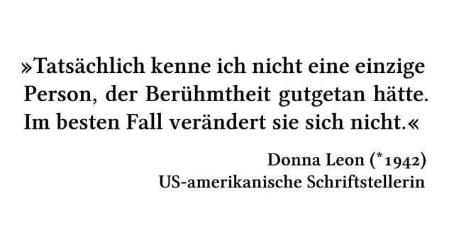 Tatsächlich kenne ich nicht eine einzige Person, der Berühmtheit gutgetan hätte. Im besten Fall verändert sie sich nicht. - Donna Leon (*1942) - US-amerikanische Schriftstellerin