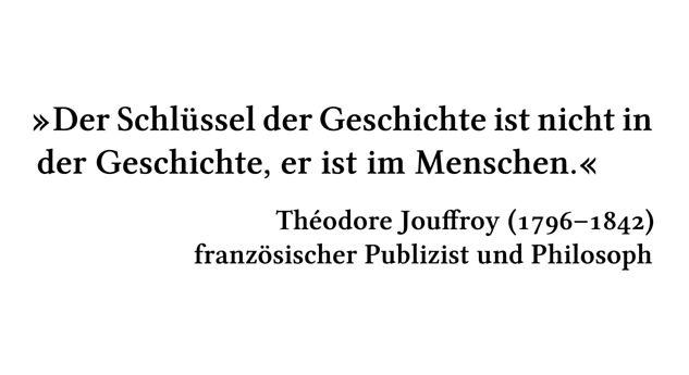 Der Schlüssel der Geschichte ist nicht in der Geschichte, er ist im Menschen. - Théodore Jouffroy (1796-1842) - französischer Publizist und Philosoph