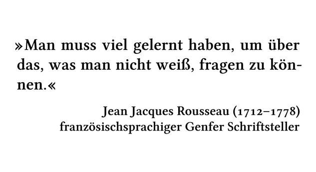 Man muss viel gelernt haben, um über das, was man nicht weiß, fragen zu können. - Jean Jacques Rousseau (1712-1778) - französischsprachiger Genfer Schriftsteller