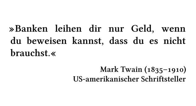 Banken leihen dir nur Geld, wenn du beweisen kannst, dass du es nicht brauchst. - Mark Twain (1835-1910) - US-amerikanischer Schriftsteller