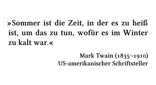 Sommer ist die Zeit, in der es zu heiß ist, um das zu tun, wofür es im Winter zu kalt war. - Mark Twain (1835-1910) - US-amerikanischer Schriftsteller