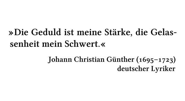 Die Geduld ist meine Stärke, die Gelassenheit mein Schwert. - Johann Christian Günther (1695-1723) - deutscher Lyriker