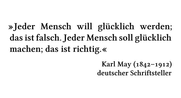 Jeder Mensch will glücklich werden; das ist falsch. Jeder Mensch soll glücklich machen; das ist richtig. - Karl May (1842-1912) - deutscher Schriftsteller