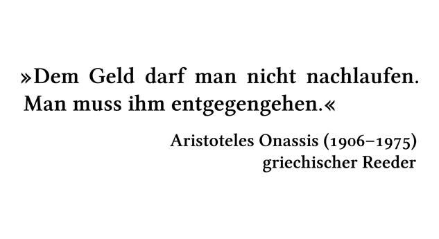 Dem Geld darf man nicht nachlaufen. Man muss ihm entgegengehen. - Aristoteles Onassis (1906-1975) - griechischer Reeder