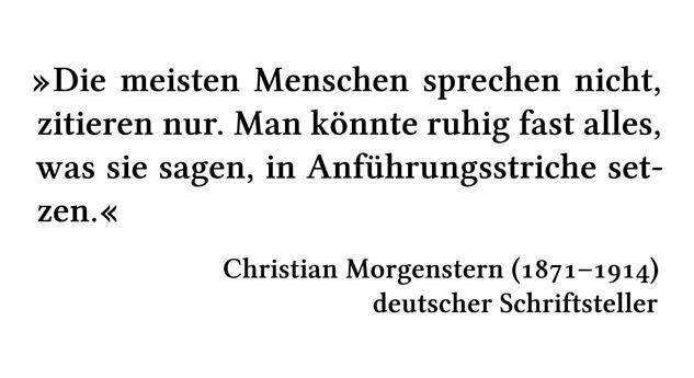 Die meisten Menschen sprechen nicht, zitieren nur. Man könnte ruhig fast alles, was sie sagen, in Anführungsstriche setzen. - Christian Morgenstern (1871-1914) - deutscher Schriftsteller