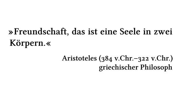 Freundschaft, das ist eine Seele in zwei Körpern. - Aristoteles (384 v.Chr.-322 v.Chr.) - griechischer Philosoph