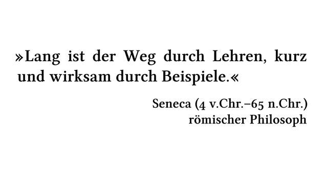 Lang ist der Weg durch Lehren, kurz und wirksam durch Beispiele. - Seneca (4 v.Chr.-65 n.Chr.) - römischer Philosoph