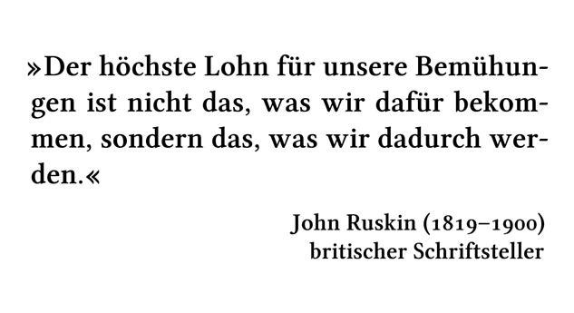 Der höchste Lohn für unsere Bemühungen ist nicht das, was wir dafür bekommen, sondern das, was wir dadurch werden. - John Ruskin (1819-1900) - britischer Schriftsteller