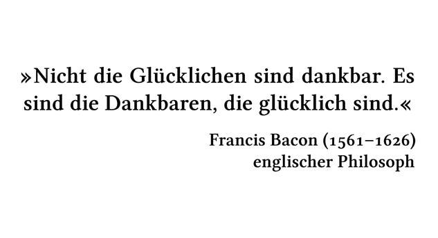 Nicht die Glücklichen sind dankbar. Es sind die Dankbaren, die glücklich sind. - Francis Bacon (1561-1626) - englischer Philosoph