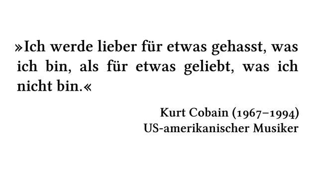 Ich werde lieber für etwas gehasst, was ich bin, als für etwas geliebt, was ich nicht bin. - Kurt Cobain (1967-1994) - US-amerikanischer Musiker