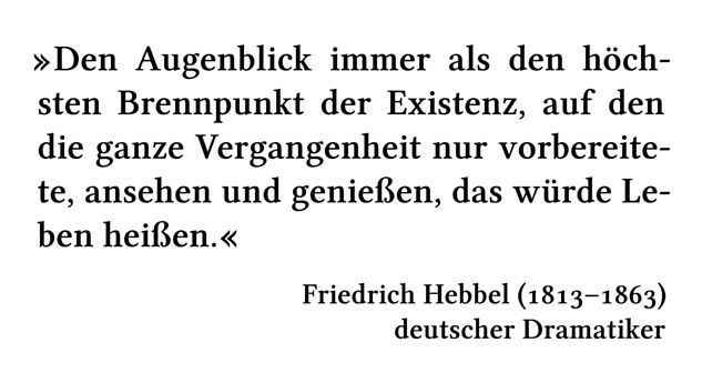 Den Augenblick immer als den höchsten Brennpunkt der Existenz, auf den die ganze Vergangenheit nur vorbereitete, ansehen und genießen, das würde Leben heißen. - Friedrich Hebbel (1813-1863) - deutscher Dramatiker