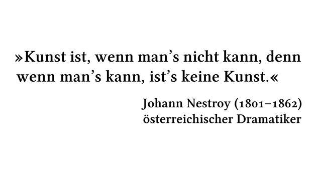 Kunst ist, wenn man's nicht kann, denn wenn man's kann, ist's keine Kunst. - Johann Nestroy (1801-1862) - österreichischer Dramatiker
