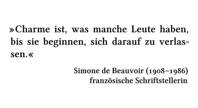 Charme ist, was manche Leute haben, bis sie beginnen, sich darauf zu verlassen. - Simone de Beauvoir (1908-1986) - französische Schriftstellerin