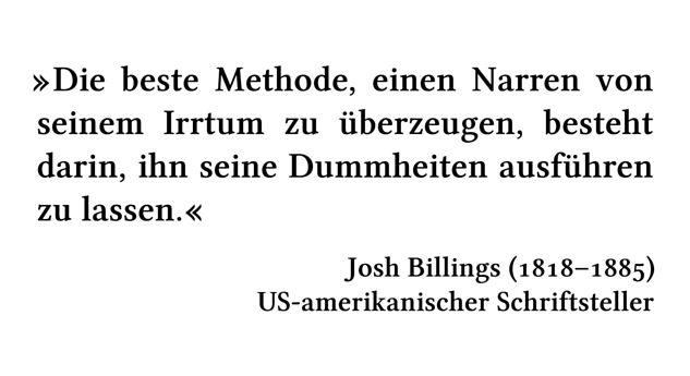 Die beste Methode, einen Narren von seinem Irrtum zu überzeugen, besteht darin, ihn seine Dummheiten ausführen zu lassen. - Josh Billings (1818-1885) - US-amerikanischer Schriftsteller