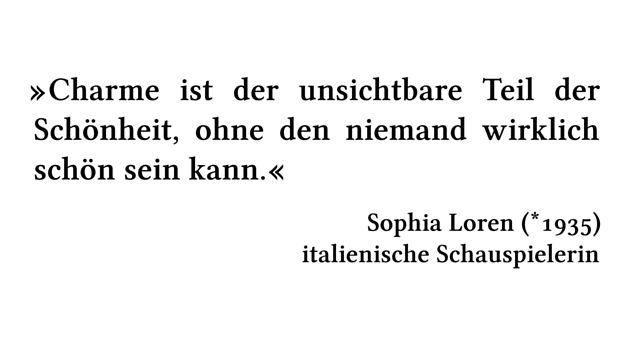 Charme ist der unsichtbare Teil der Schönheit, ohne den niemand wirklich schön sein kann. - Sophia Loren (*1935) - italienische Schauspielerin