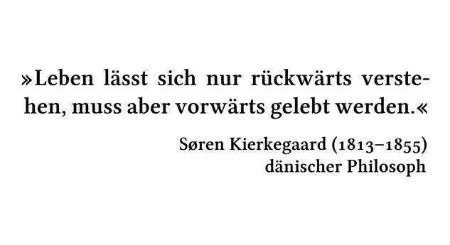 Leben lässt sich nur rückwärts verstehen, muss aber vorwärts gelebt werden. - Søren Kierkegaard (1813-1855) - dänischer Philosoph