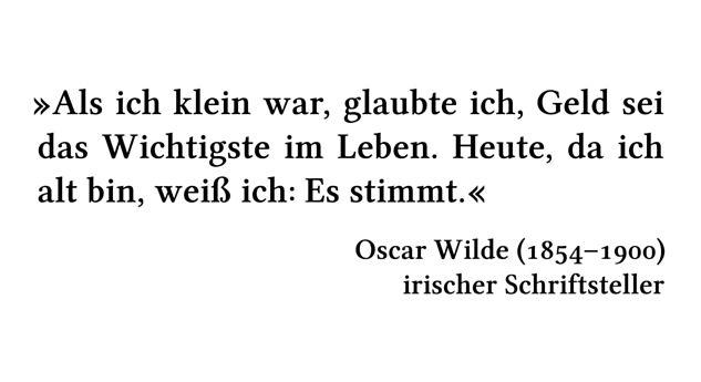 Als ich klein war, glaubte ich, Geld sei das Wichtigste im Leben. Heute, da ich alt bin, weiß ich: Es stimmt. - Oscar Wilde (1854-1900) - irischer Schriftsteller