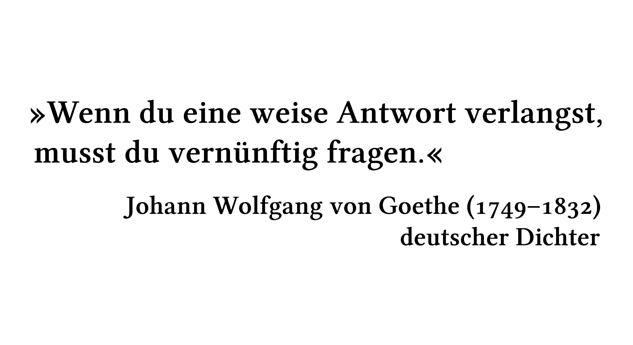 Wenn du eine weise Antwort verlangst, musst du vernünftig fragen. - Johann Wolfgang von Goethe (1749-1832) - deutscher Dichter