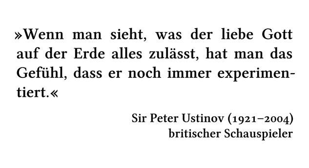 Wenn man sieht, was der liebe Gott auf der Erde alles zulässt, hat man das Gefühl, dass er noch immer experimentiert. - Sir Peter Ustinov (1921-2004) - britischer Schauspieler