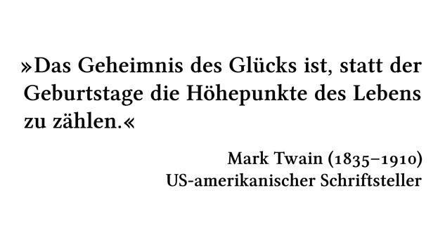 Das Geheimnis des Glücks ist, statt der Geburtstage die Höhepunkte des Lebens zu zählen. - Mark Twain (1835-1910) - US-amerikanischer Schriftsteller