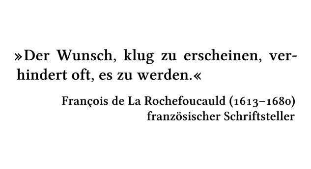 Der Wunsch, klug zu erscheinen, verhindert oft, es zu werden. - François de La Rochefoucauld (1613-1680) - französischer Schriftsteller