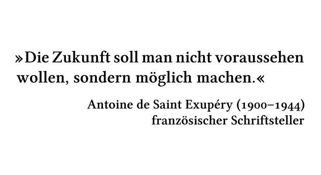 Die Zukunft soll man nicht voraussehen wollen, sondern möglich machen. - Antoine de Saint Exupéry (1900-1944) - französischer Schriftsteller