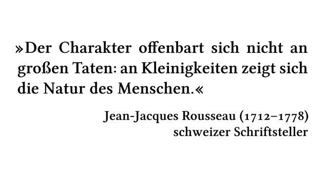 Der Charakter offenbart sich nicht an großen Taten: an Kleinigkeiten zeigt sich die Natur des Menschen. - Jean-Jacques Rousseau (1712-1778) - schweizer Schriftsteller